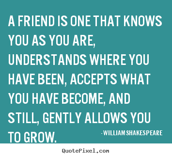 Diy picture quotes about friendship - A friend is one that knows you as you are, understands where you..
