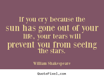 Quote about friendship - If you cry because the sun has gone out of..