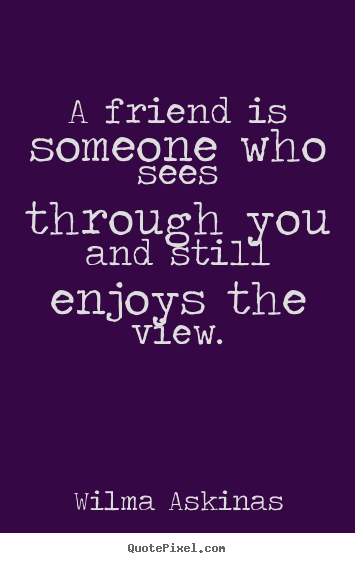 Friendship quotes - A friend is someone who sees through you and still enjoys..