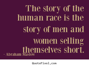 The story of the human race is the story of men and women selling themselves.. Abraham Maslow good inspirational quotes