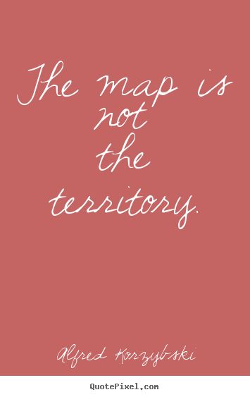 Alfred Korzybski poster quote - The map is not the territory. - Inspirational quotes
