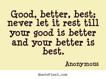 Quote about inspirational - Good, better, best; never let it rest till your good is better and..