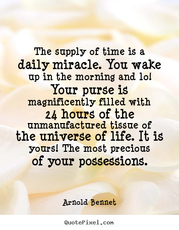 Arnold Bennet picture quotes - The supply of time is a daily miracle. you wake up in the morning and.. - Inspirational quote