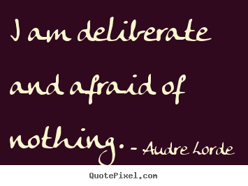 Quote about inspirational - I am deliberate and afraid of nothing.