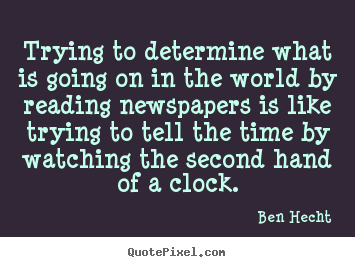 Trying to determine what is going on in the world by reading.. Ben Hecht  inspirational quotes