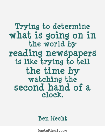 Trying to determine what is going on in the world by reading newspapers.. Ben Hecht popular inspirational quote