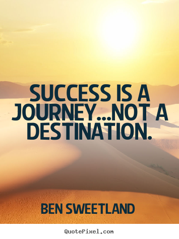 Ben Sweetland picture quote - Success is a journey...not a destination. - Inspirational quotes