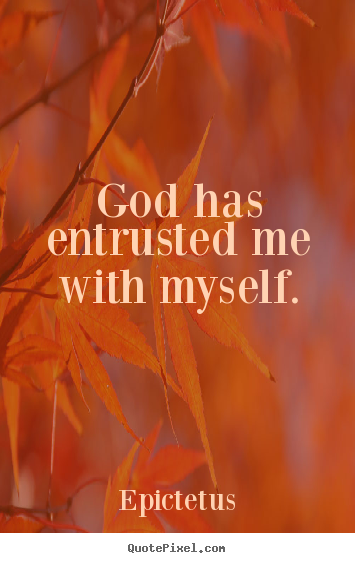 Epictetus picture quotes - God has entrusted me with myself. - Inspirational quotes