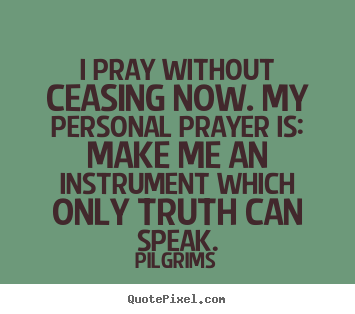 Design your own picture quotes about inspirational - I pray without ceasing now. my personal prayer..