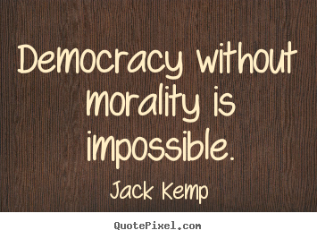 Jack Kemp image quotes - Democracy without morality is impossible. - Inspirational sayings