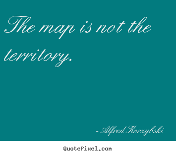 Quote about inspirational - The map is not the territory.