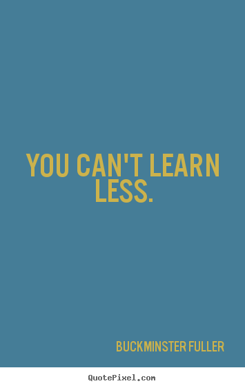 Design picture quotes about inspirational - You can't learn less.