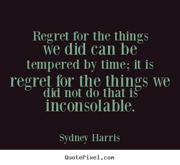 Regret for the things we did can be tempered by time; it is regret for.. Sydney Harris popular inspirational quotes