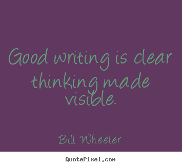 Make custom picture quotes about inspirational - Good writing is clear thinking made visible.