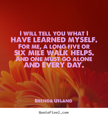 Brenda Ueland poster quotes - I will tell you what i have learned myself. for me, a long five or six.. - Inspirational quote