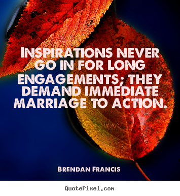 Create your own pictures sayings about inspirational - Inspirations never go in for long engagements; they..