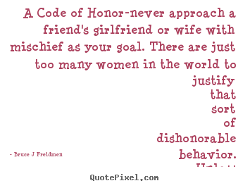 A code of honor-never approach a friend's.. Bruce J Freidmen  inspirational quote