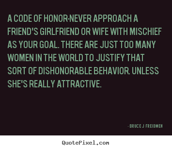 Customize picture quotes about inspirational - A code of honor-never approach a friend's girlfriend..