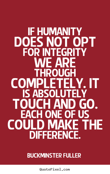 Inspirational quotes - If humanity does not opt for integrity we are through completely...