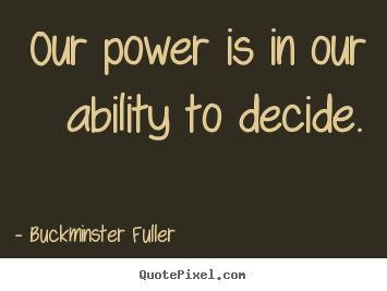 Our power is in our ability to decide. Buckminster Fuller greatest inspirational quote