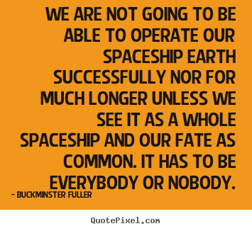 Buckminster Fuller picture quote - We are not going to be able to operate our spaceship earth successfully.. - Inspirational quotes