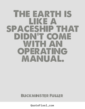 Buckminster Fuller picture quotes - The earth is like a spaceship that didn't come with an.. - Inspirational quotes
