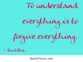 Make personalized picture quotes about inspirational - To understand everything is to forgive everything.