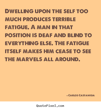 Carlos Castaneda poster quotes - Dwelling upon the self too much produces terrible fatigue. a man in.. - Inspirational quote