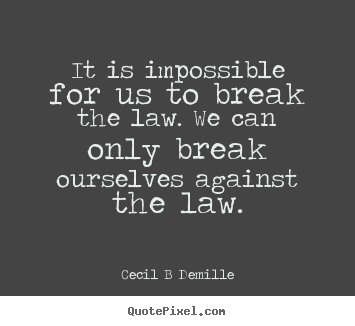 It is impossible for us to break the law. we.. Cecil B Demille popular inspirational quotes