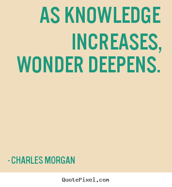 As knowledge increases, wonder deepens. Charles Morgan famous inspirational quotes