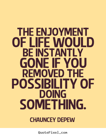 Quotes about inspirational - The enjoyment of life would be instantly gone if you removed the possibility..