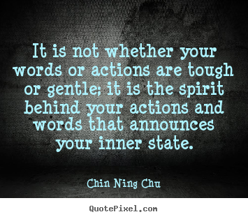 Inspirational quotes - It is not whether your words or actions are tough or gentle;..