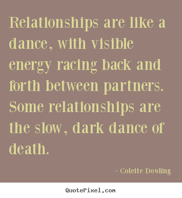 Relationships are like a dance, with visible.. Colette Dowling great inspirational sayings