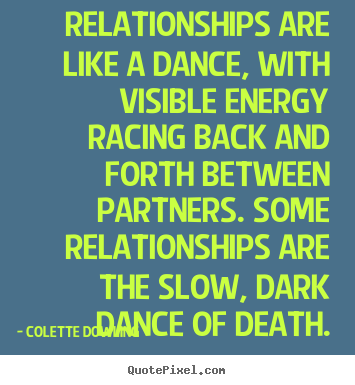 Relationships are like a dance, with visible energy racing back and forth.. Colette Dowling famous inspirational sayings
