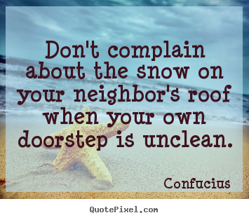Don't complain about the snow on your neighbor's roof when.. Confucius good inspirational quote