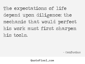 Confucius picture quotes - The expectations of life depend upon diligence; the mechanic.. - Inspirational quotes