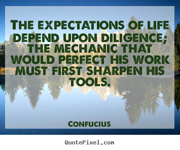 Quote about inspirational - The expectations of life depend upon diligence; the mechanic..