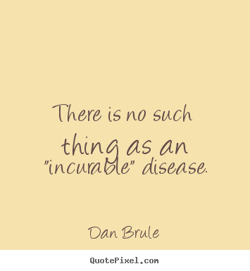 "Dan Brule picture quotes - There is no such thing as an ""incurable"" disease. - Inspirational quotes"