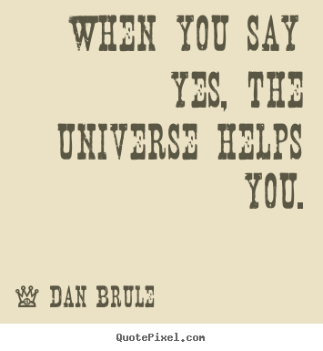 Dan Brule picture quotes - When you say yes, the universe helps you. - Inspirational sayings