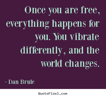 Quotes about inspirational - Once you are free, everything happens for you. you vibrate..