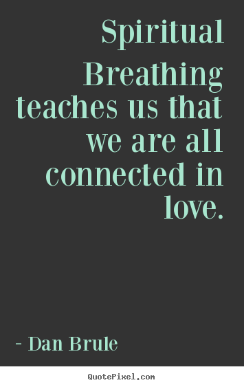Dan Brule poster sayings - Spiritual breathing teaches us that we are all connected in love. - Inspirational sayings