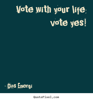 Vote with your life; vote yes! Das Energi top inspirational quotes