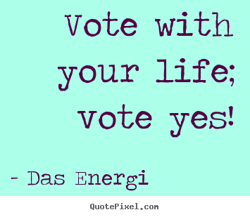 Inspirational quotes - Vote with your life; vote yes!