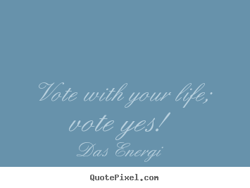 Das Energi picture quote - Vote with your life; vote yes! - Inspirational quotes