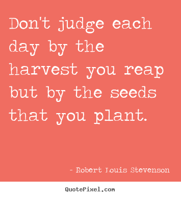 Robert Louis Stevenson picture quote - Don't judge each day by the harvest you reap but by the seeds that you.. - Inspirational quote