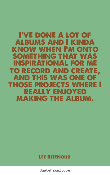 Inspirational quotes - I've done a lot of albums and i kinda know..