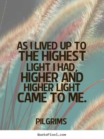 Inspirational quotes - As i lived up to the highest light i had, higher..