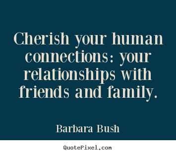 Barbara Bush picture quotes - Cherish your human connections: your relationships.. - Inspirational quotes