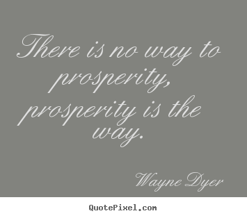 Quotes about inspirational - There is no way to prosperity, prosperity is the way.