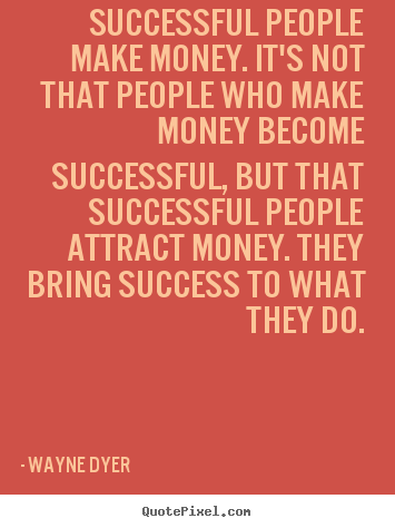 Successful people make money. it's not that people who.. Wayne Dyer great inspirational quotes